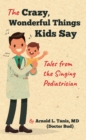 The Crazy, Wonderful Things Kids Say : Tales from the Singing Pediatrician - eBook