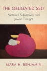 The Obligated Self : Maternal Subjectivity and Jewish Thought - Book