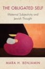 The Obligated Self : Maternal Subjectivity and Jewish Thought - eBook