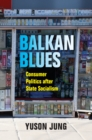 Balkan Blues : Consumer Politics after State Socialism - eBook