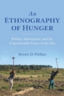 An Ethnography of Hunger : Politics, Subsistence, and the Unpredictable Grace of the Sun - Book