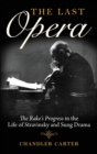 The Last Opera : <I>The Rake's Progress</I> in the Life of Stravinsky and Sung Drama - Book