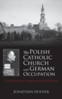 The Polish Catholic Church under German Occupation : The Reichsgau Wartheland, 1939-1945 - Book