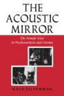 The Acoustic Mirror : The Female Voice in Psychoanalysis and Cinema - Book