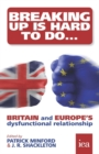 Breaking Up Is Hard To Do: Britain and Europe's Dysfunctional Relationship : Britain and Europe's Dysfunctional Relationship - eBook