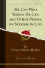 He Can Who Thinks He Can, and Other Papers, on Success in Life - eBook