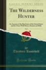 The Wilderness Hunter : An Account of the Big Game of the United States and Its Chase With Horse, Hound, and Rifle - eBook