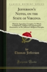 Jefferson's Notes, on the State of Virginia : With the Appendixes Complete; To Which Is Subjoined, a Sublime and Argumentative Dissertation, on Mr. Jefferson's Religious Principles - eBook