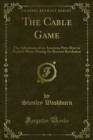 The Cable Game : The Adventures of an American Press Boat in Turkish Water During the Russian Revolution - eBook