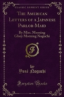 The American Letters of a Japanese Parlor-Maid : By Miss. Morning Glory Morning Noguchi - eBook