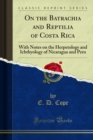 On the Batrachia and Reptilia of Costa Rica : With Notes on the Herpetology and Ichthyology of Nicaragua and Peru - eBook