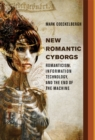 New Romantic Cyborgs : Romanticism, Information Technology, and the End of the Machine - Book