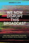 We Now Disrupt This Broadcast : How Cable Transformed Television and the Internet Revolutionized It All - Book