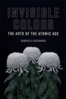 Invisible Colors : The Arts of the Atomic Age - Book