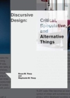 Discursive Design : Critical, Speculative, and Alternative Things - Book