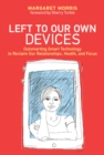 Left to Our Own Devices : Outsmarting Smart Technology to Reclaim Our Relationships, Health, and Focus - Book