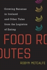 Food Routes : Growing Bananas in Iceland and Other Tales from the Logistics of Eating - Book