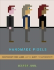 Handmade Pixels : Independent Video Games and the Quest for Authenticity - Book