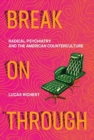 Break On Through : Radical Psychiatry and the American Counterculture - Book