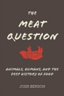 The Meat Question : Animals, Humans, and the Deep History of Food - Book