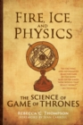 Fire, Ice, and Physics : The Science of Game of Thrones - Book