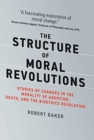 The Structure of Moral Revolutions : Studies of Changes in the Morality of Abortion, Death, and the Bioethics Revolution - Book