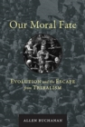 Our Moral Fate : Evolution and the Escape from Tribalism - Book