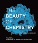 The Beauty of Chemistry : Art, Wonder, and Science - Book