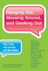 Hanging Out, Messing Around, and Geeking Out : Kids Living and Learning with New Media - eBook