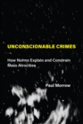 Unconscionable Crimes : How Norms Explain and Constrain Mass Atrocities - eBook