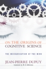 On the Origins of Cognitive Science : The Mechanization of the Mind - Book