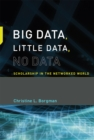 Big Data, Little Data, No Data : Scholarship in the Networked World - Book