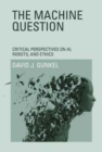 The Machine Question : Critical Perspectives on AI, Robots, and Ethics - Book