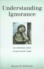 Understanding Ignorance : The Surprising Impact of What We Don't Know - Book