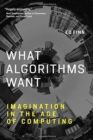 What Algorithms Want : Imagination in the Age of Computing - Book