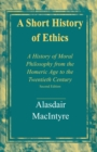 A Short History of Ethics : A History of Moral Philosophy from the Homeric Age to the Twentieth Century, Second Edition - eBook