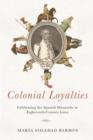 Colonial Loyalties : Celebrating the Spanish Monarchy in Eighteenth-Century Lima - Book
