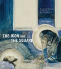 The Icon and the Square : Russian Modernism and the Russo-Byzantine Revival - Book