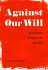 Against Our Will : Sexual Trauma in American Art Since 1970 - Book