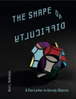 The Shape of Difficulty : A Fan Letter to Unruly Objects - Book