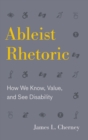 Ableist Rhetoric : How We Know, Value, and See Disability - Book