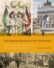 """The Spanish Element in Our Nationality"" : Spain and America at the World's Fairs and Centennial Celebrations, 1876-1915 - eBook"