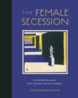 The Female Secession : Art and the Decorative at the Viennese Women's Academy - eBook