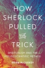 How Sherlock Pulled the Trick : Spiritualism and the Pseudoscientific Method - Book