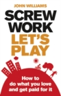 Screw Work, Let's Play : How to Do What You Love and Get Paid for It - Book