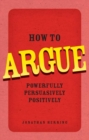 How to Argue : Powerfully, Persuasively, Positively - eBook