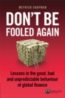 Don't be Fooled Again : Lessons in the good, bad and unpredictable behaviour of global finance - eBook