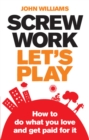 Screw Work, Let's Play ePub eBook : How to Do What You Love and Get Paid for It - eBook