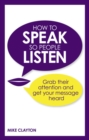 How to Speak so People Listen : Grab their attention and get your message heard - Book