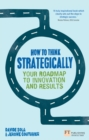 How to Think Strategically : Strategy - Your Roadmap to Innovation and Results - eBook